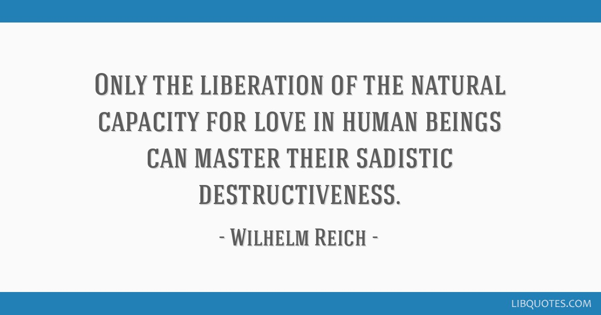 Only the liberation of the natural capacity for love in human beings can master their sadistic destructiveness.