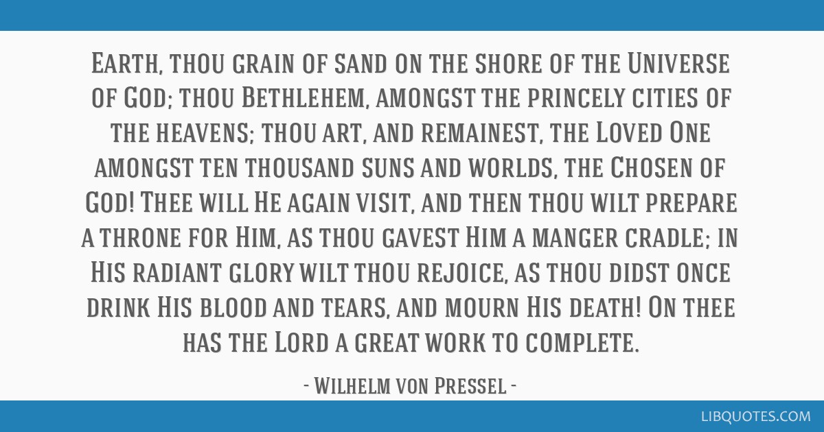 Earth, thou grain of sand on the shore of the Universe of God; thou Bethlehem, amongst the princely cities of the heavens; thou art, and remainest,...