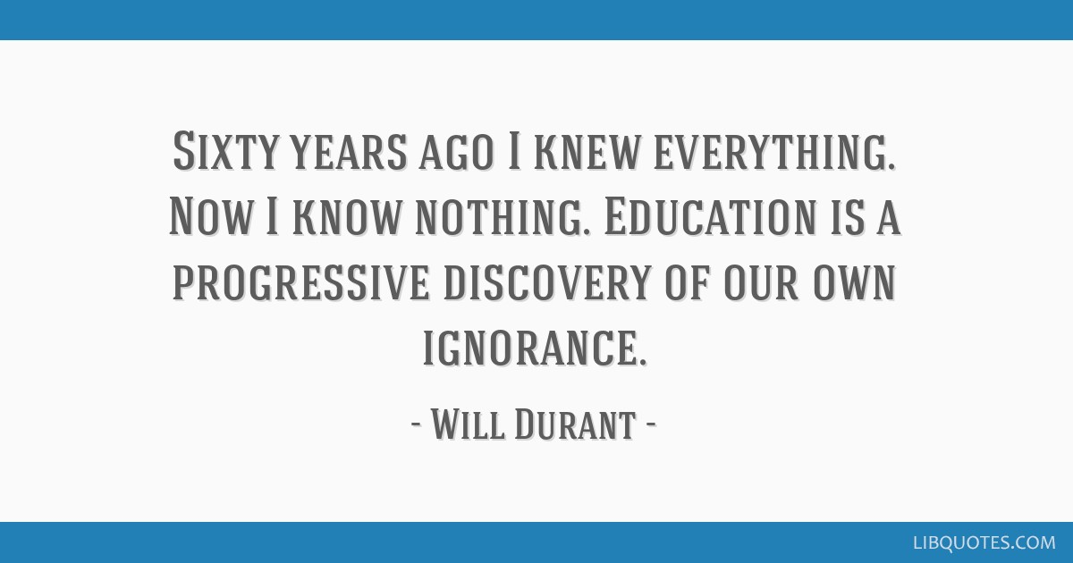 Sixty years ago I knew everything. Now I know nothing. Education is a progressive discovery of our own ignorance.