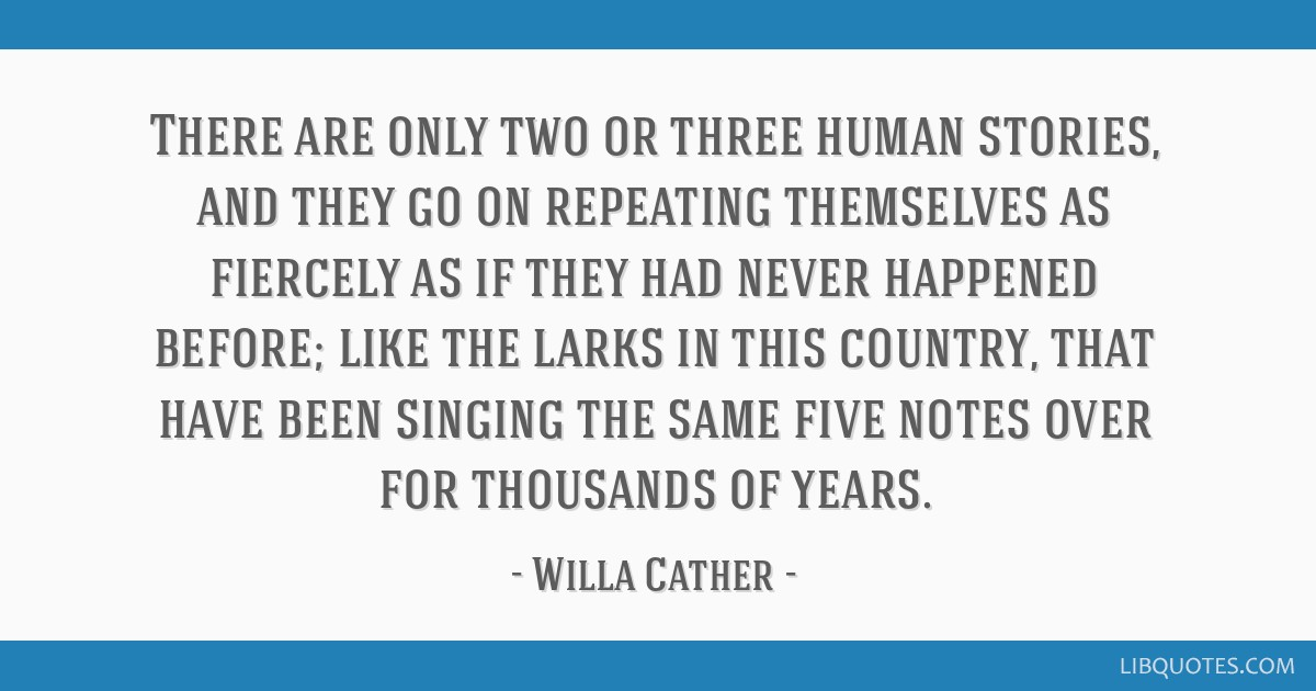 There are only two or three human stories, and they go on repeating themselves as fiercely as if they had never happened before; like the larks in...