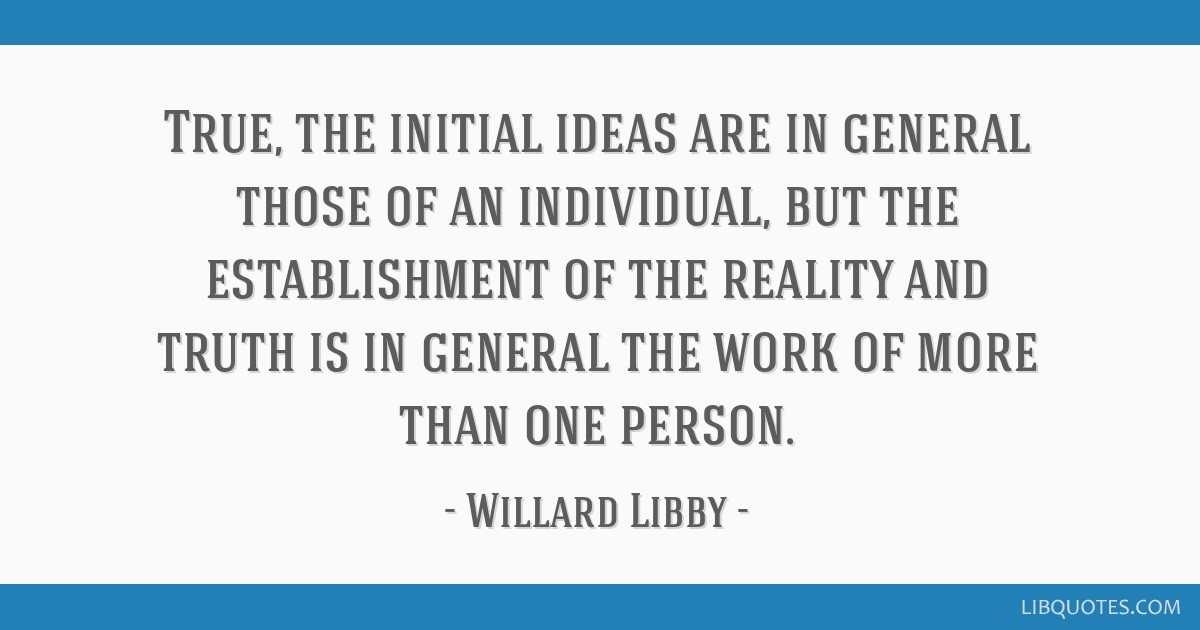 True, the initial ideas are in general those of an individual, but the establishment of the reality and truth is in general the work of more than one ...