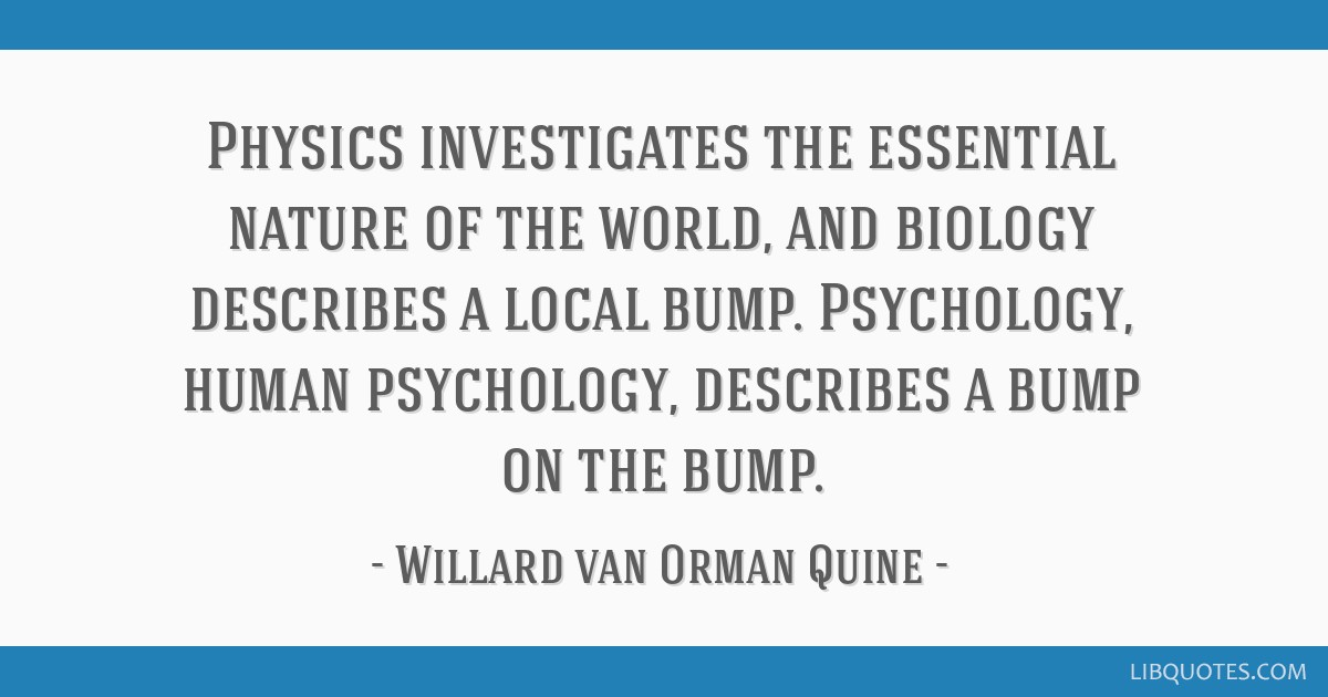 Physics investigates the essential nature of the world, and biology describes a local bump. Psychology, human psychology, describes a bump on the...