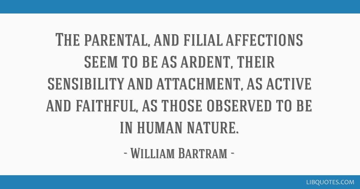 The parental, and filial affections seem to be as ardent, their sensibility and attachment, as active and faithful, as those observed to be in human...