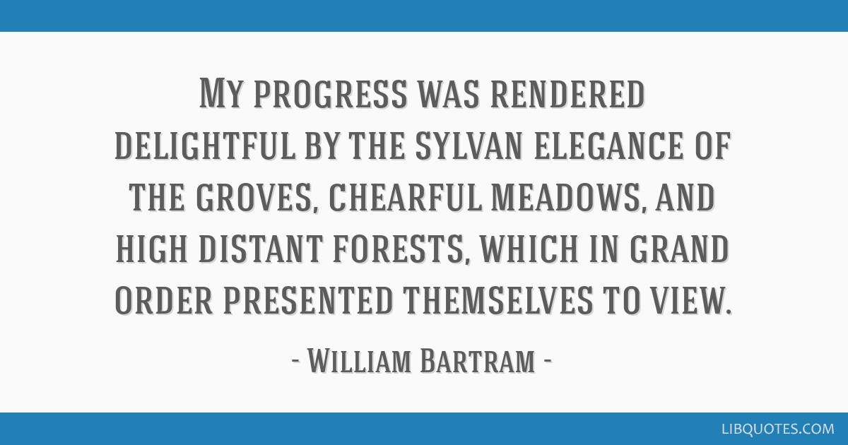 My progress was rendered delightful by the sylvan elegance of the groves, chearful meadows, and high distant forests, which in grand order presented...