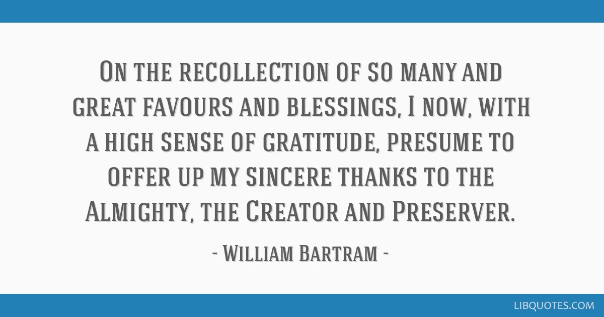 On the recollection of so many and great favours and blessings, I now, with a high sense of gratitude, presume to offer up my sincere thanks to the...