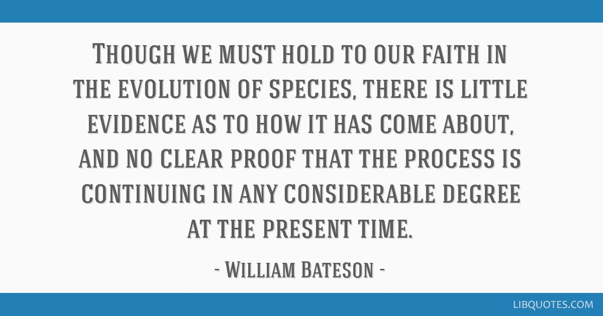 Though we must hold to our faith in the evolution of species, there is little evidence as to how it has come about, and no clear proof that the...
