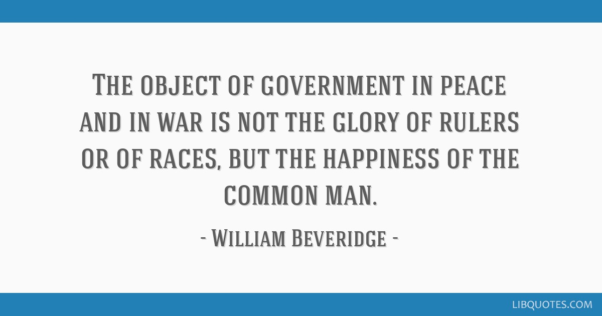 The object of government in peace and in war is not the glory of rulers or of races, but the happiness of the common man.