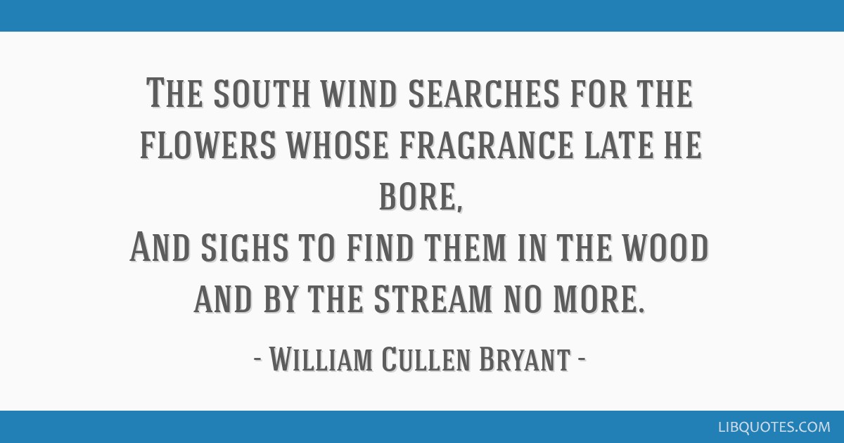 The south wind searches for the flowers whose fragrance late he bore, And sighs to find them in the wood and by the stream no more.