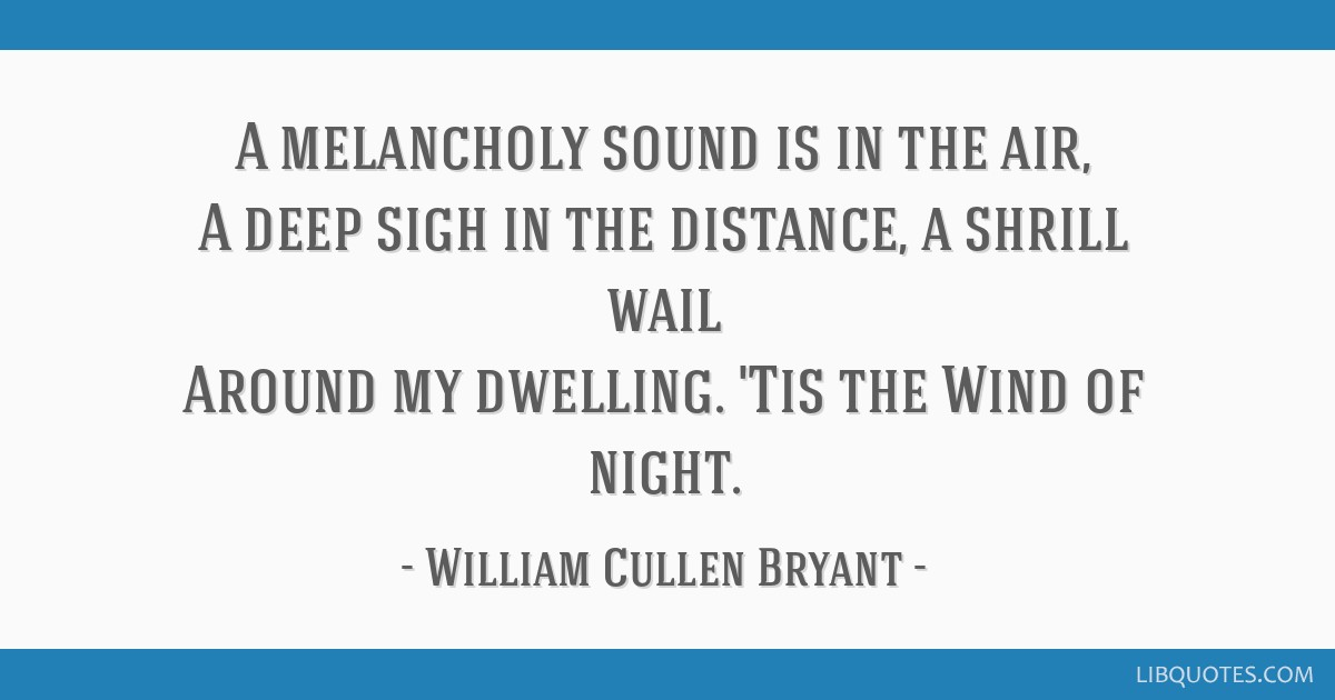 A melancholy sound is in the air, A deep sigh in the distance, a shrill wail Around my dwelling. 'Tis the Wind of night.