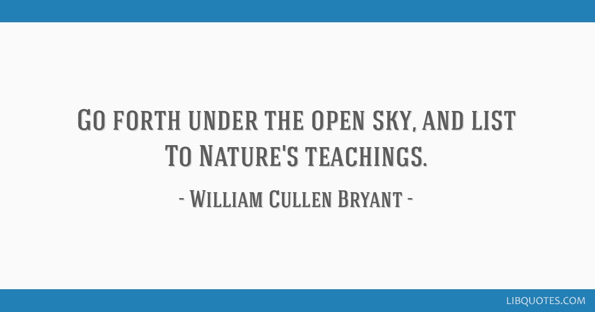 Go forth under the open sky, and list To Nature's teachings.