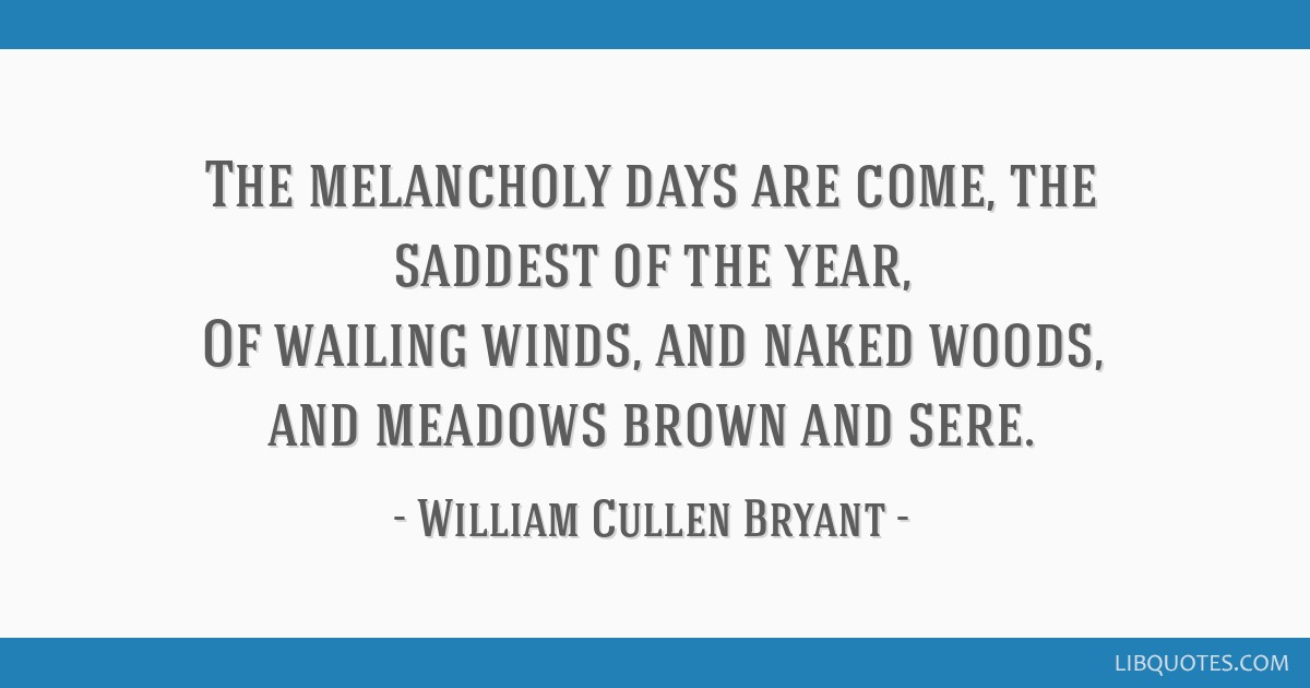 The melancholy days are come, the saddest of the year, Of wailing winds, and naked woods, and meadows brown and sere.