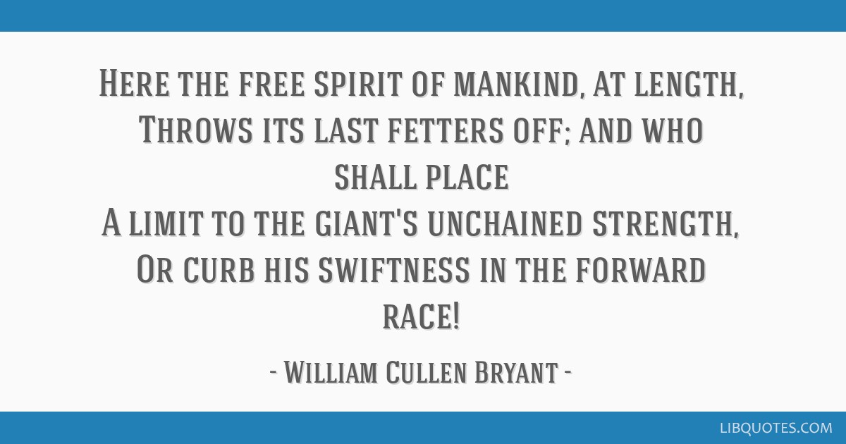 Here the free spirit of mankind, at length, Throws its last fetters off; and who shall place A limit to the giant's unchained strength, Or curb his...