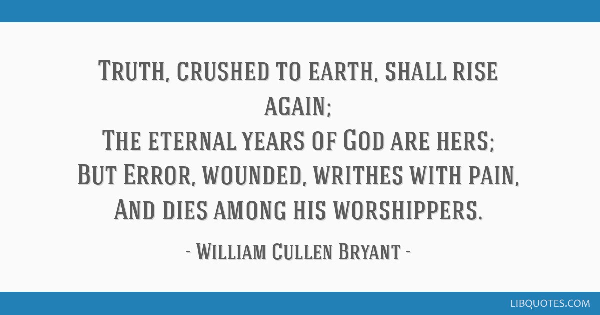Truth, crushed to earth, shall rise again; The eternal years of God are hers; But Error, wounded, writhes with pain, And dies among his worshippers.