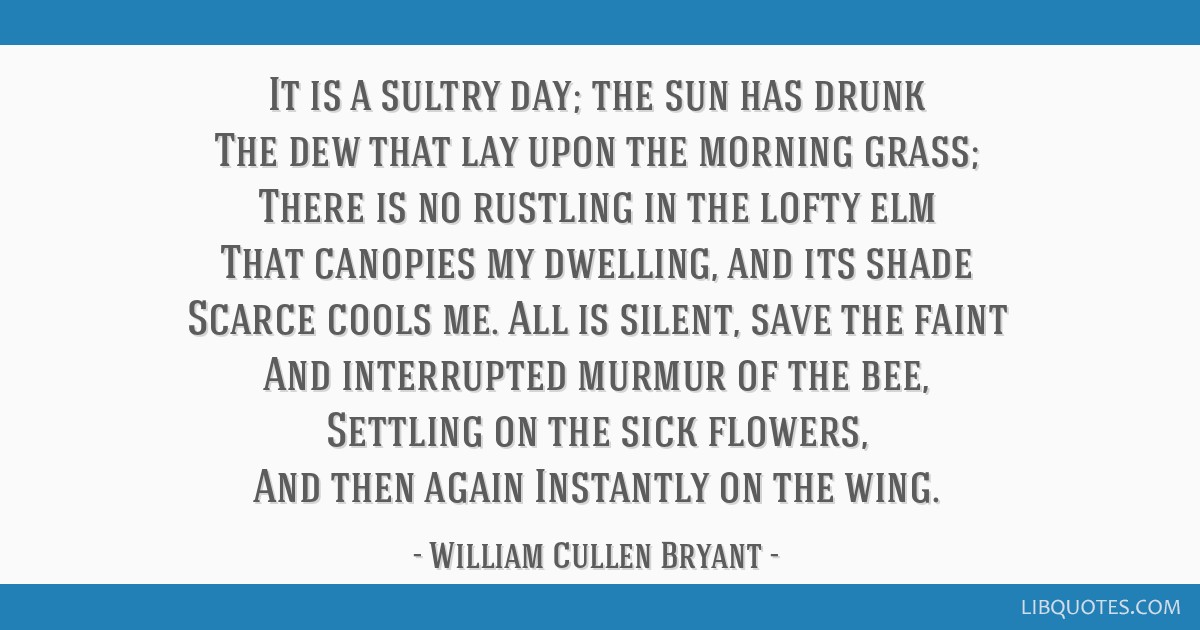 It is a sultry day; the sun has drunk The dew that lay upon the morning grass; There is no rustling in the lofty elm That canopies my dwelling, and...