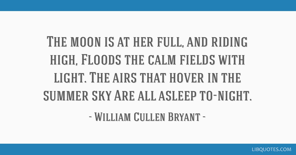 The moon is at her full, and riding high, Floods the calm fields with light. The airs that hover in the summer sky Are all asleep to-night.