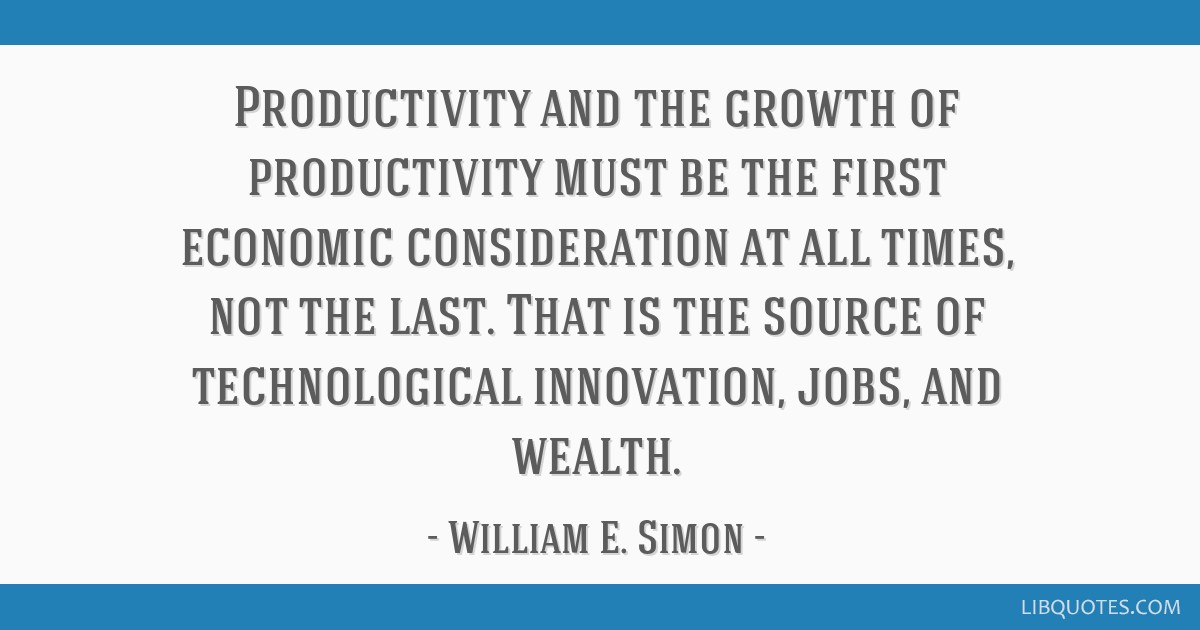 Productivity and the growth of productivity must be the first economic consideration at all times, not the last. That is the source of technological...
