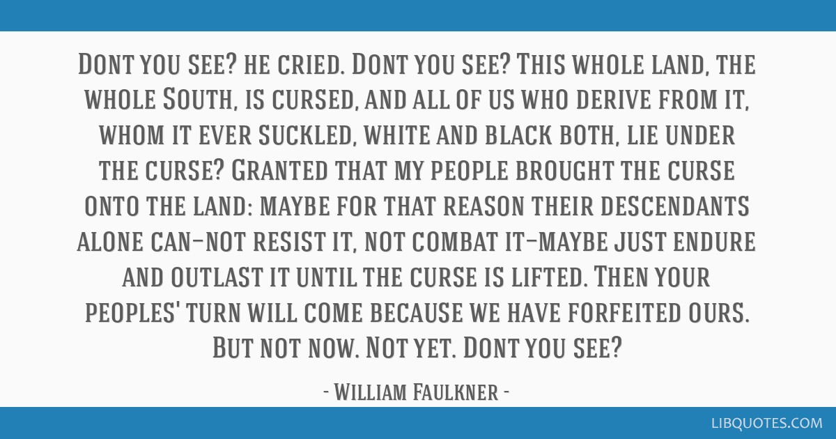 Dont you see? he cried. Dont you see? This whole land, the whole South, is cursed, and all of us who derive from it, whom it ever suckled, white and...