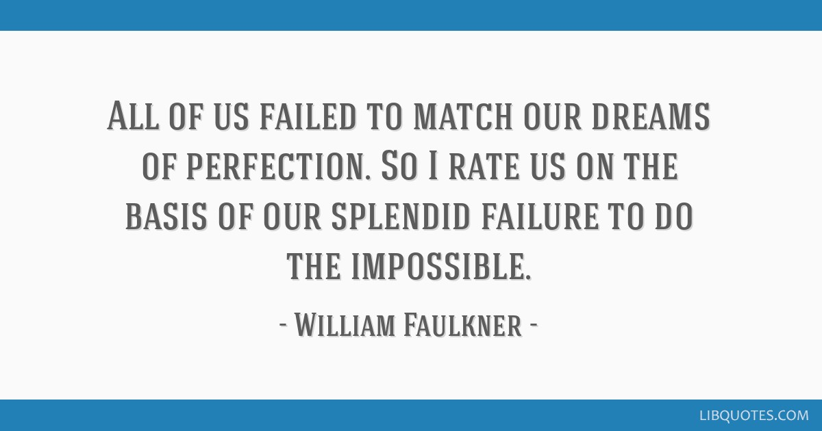 All of us failed to match our dreams of perfection. So I rate us on the basis of our splendid failure to do the impossible.