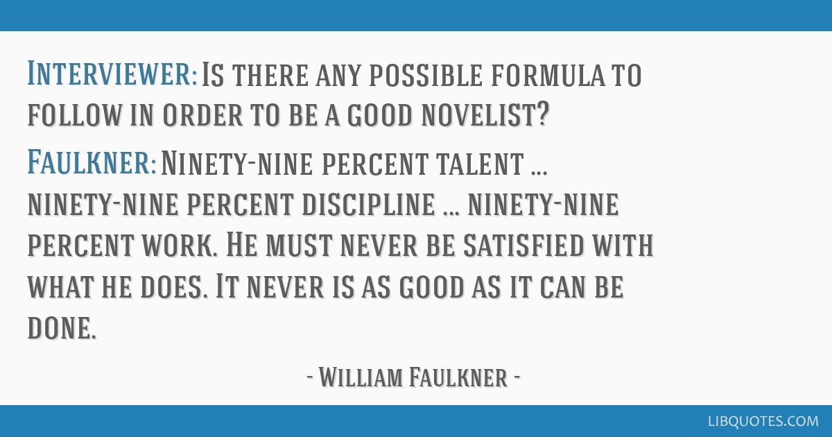 Interviewer: Is there any possible formula to follow in order to be a good novelist? Faulkner: Ninety-nine percent talent ... ninety-nine percent...