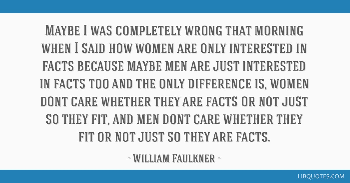 Maybe I was completely wrong that morning when I said how women are only interested in facts because maybe men are just interested in facts too and...