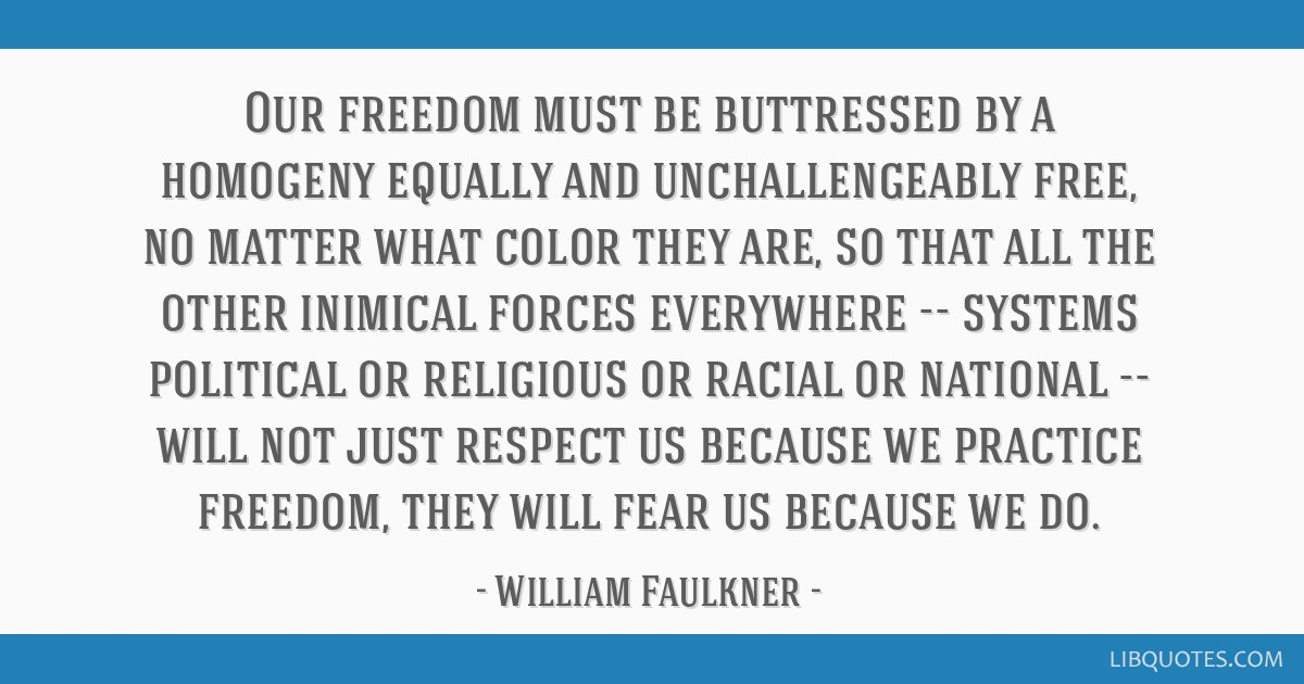 Our freedom must be buttressed by a homogeny equally and unchallengeably free, no matter what color they are, so that all the other inimical forces...