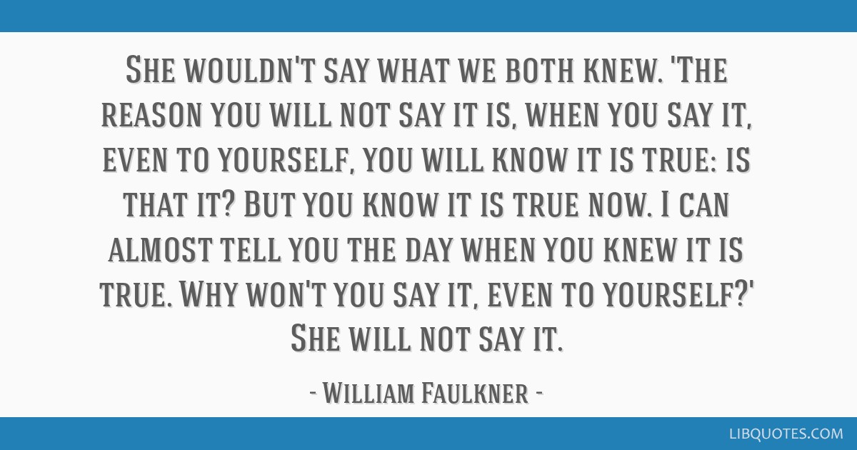 She wouldn't say what we both knew. 'The reason you will not say it is, when you say it, even to yourself, you will know it is true: is that it? But...