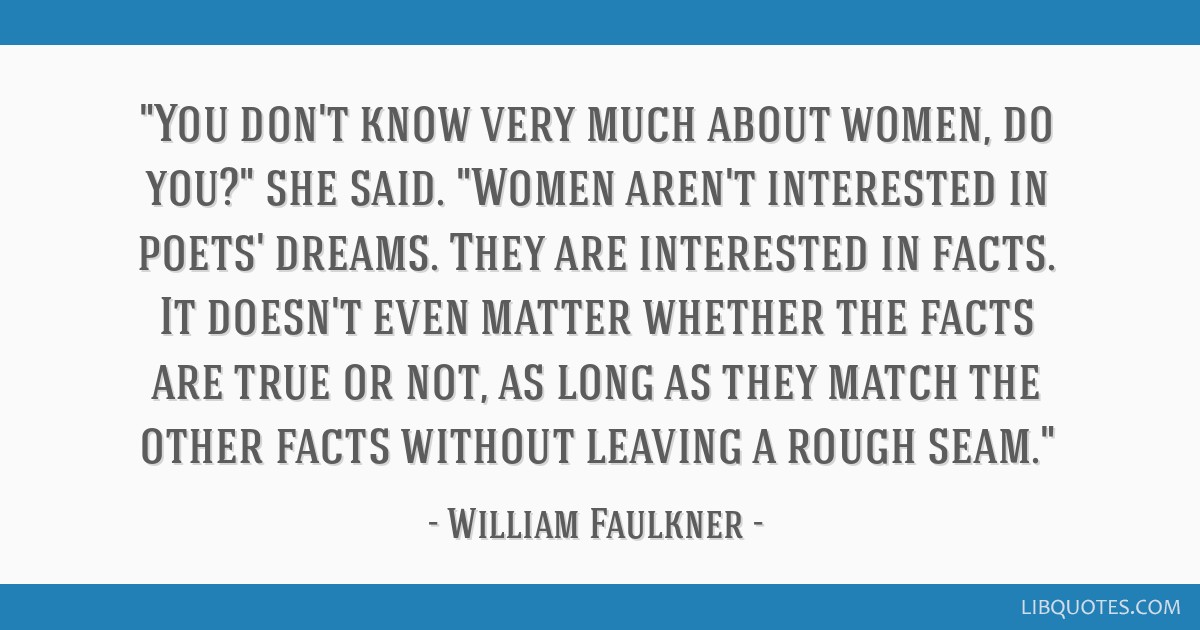 You don't know very much about women, do you? she said. Women aren't interested in poets' dreams. They are interested in facts. It doesn't even...