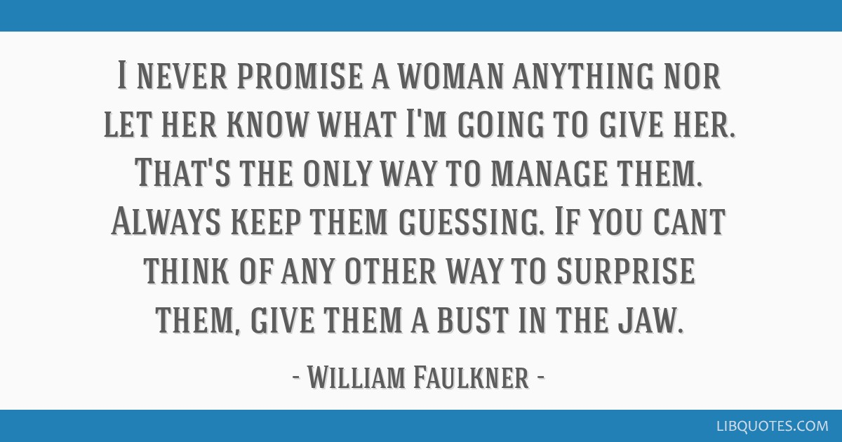 I never promise a woman anything nor let her know what I'm going to give her. That's the only way to manage them. Always keep them guessing. If you...