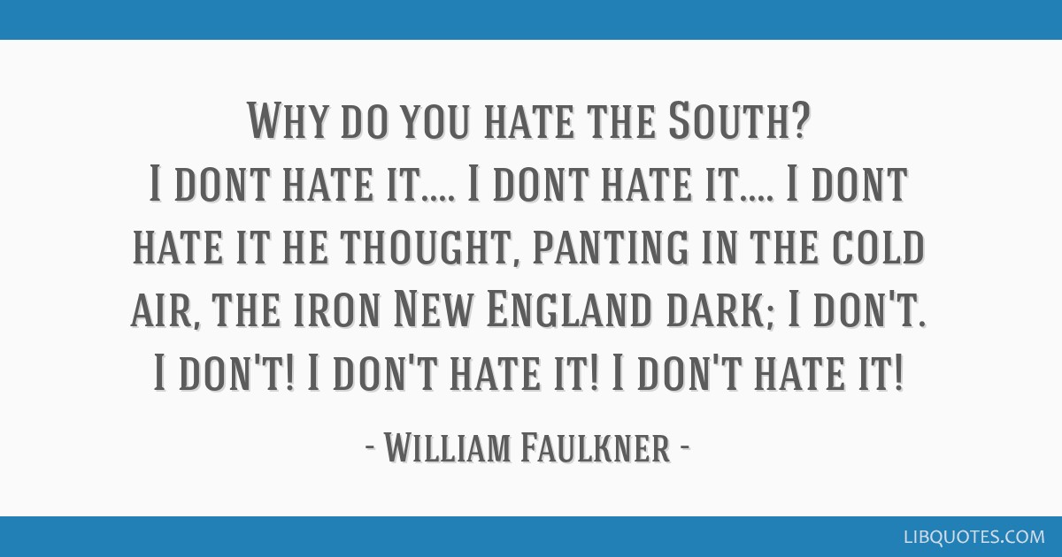 Why do you hate the South? I dont hate it.... I dont hate it.... I dont hate it he thought, panting in the cold air, the iron New England dark; I...
