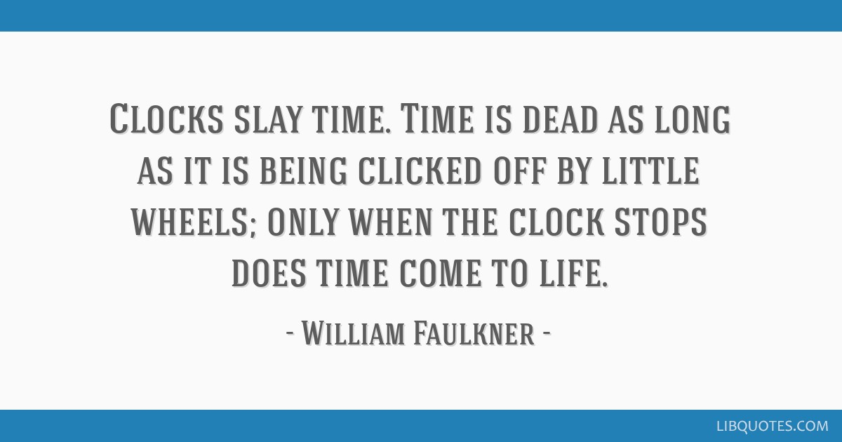 Clocks slay time. Time is dead as long as it is being clicked off by little wheels; only when the clock stops does time come to life.