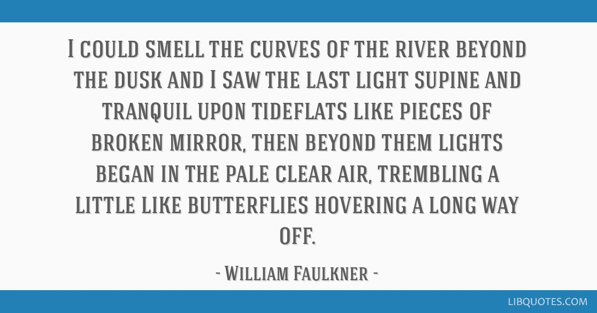 I could smell the curves of the river beyond the dusk and I saw the last light supine and tranquil upon tideflats like pieces of broken mirror, then...
