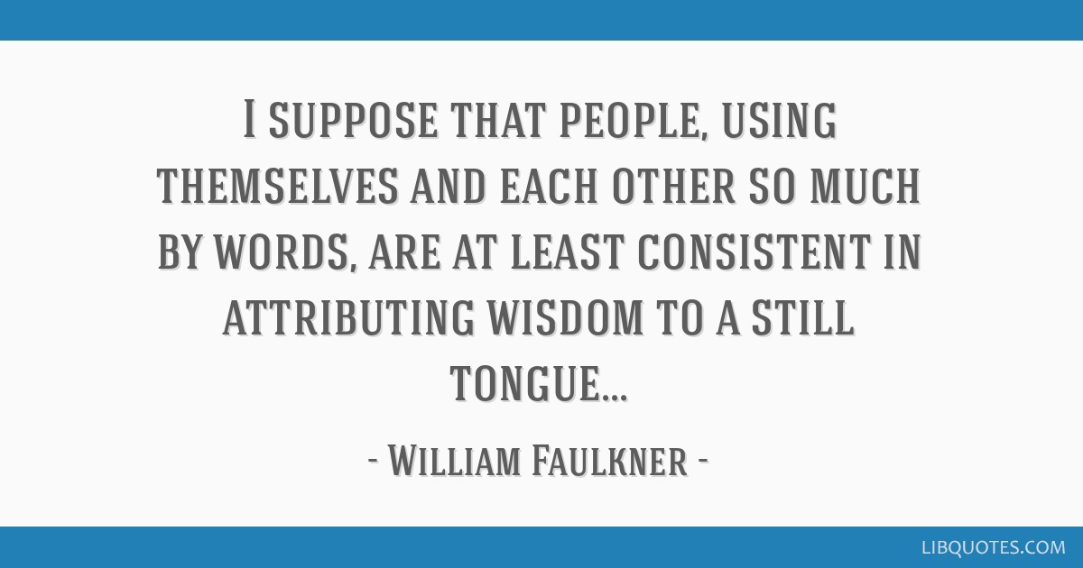 I suppose that people, using themselves and each other so much by words, are at least consistent in attributing wisdom to a still tongue...