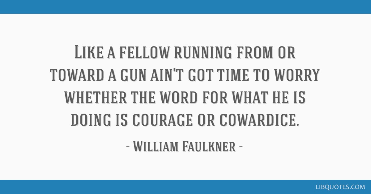 Like a fellow running from or toward a gun ain't got time to worry whether the word for what he is doing is courage or cowardice.