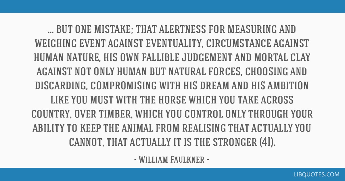 But one mistake; that alertness for measuring and weighing event against eventuality, circumstance against human nature, his own fallible judgement...