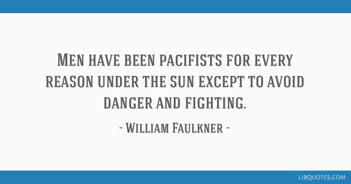 Men have been pacifists for every reason under the sun except to avoid danger and fighting.
