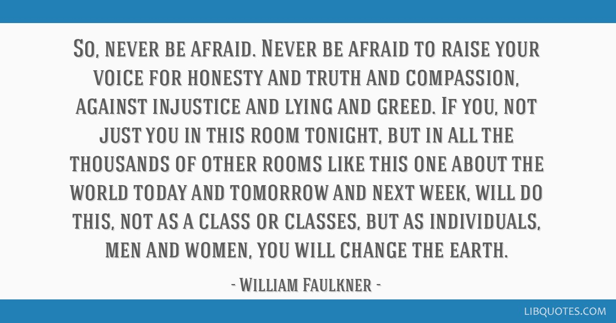 So, never be afraid. Never be afraid to raise your voice for honesty and truth and compassion, against injustice and lying and greed. If you, not...