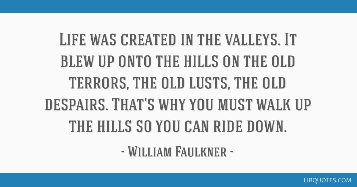 Life was created in the valleys. It blew up onto the hills on the old terrors, the old lusts, the old despairs. That's why you must walk up the hills ...