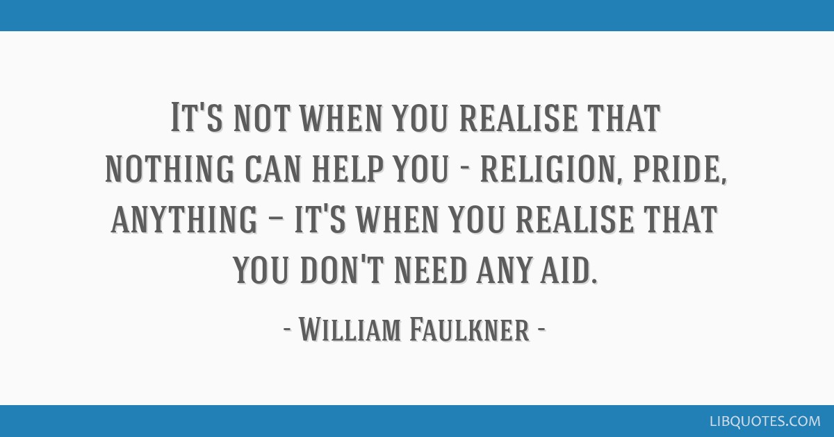 It's not when you realise that nothing can help you - religion, pride, anything — it's when you realise that you don't need any aid.