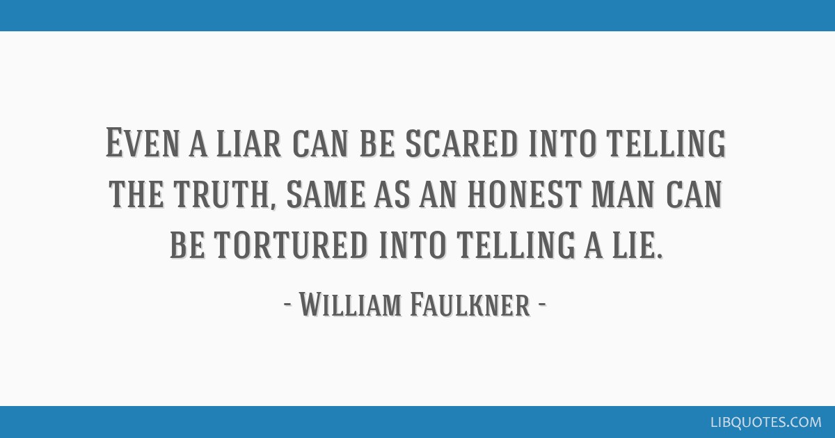 Even a liar can be scared into telling the truth, same as an honest man can be tortured into telling a lie.