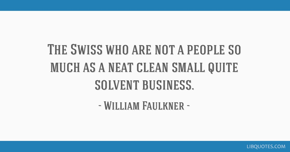 The Swiss who are not a people so much as a neat clean small quite solvent business.