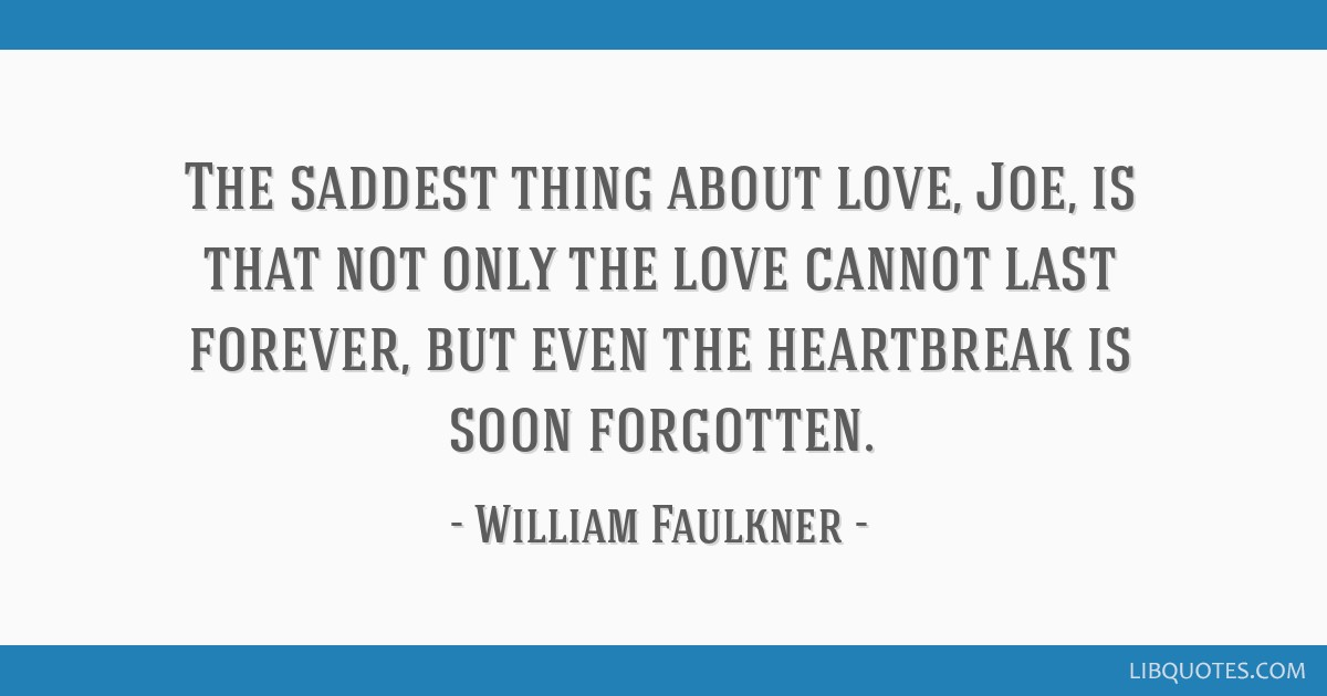 The saddest thing about love, Joe, is that not only the love cannot last forever, but even the heartbreak is soon forgotten.