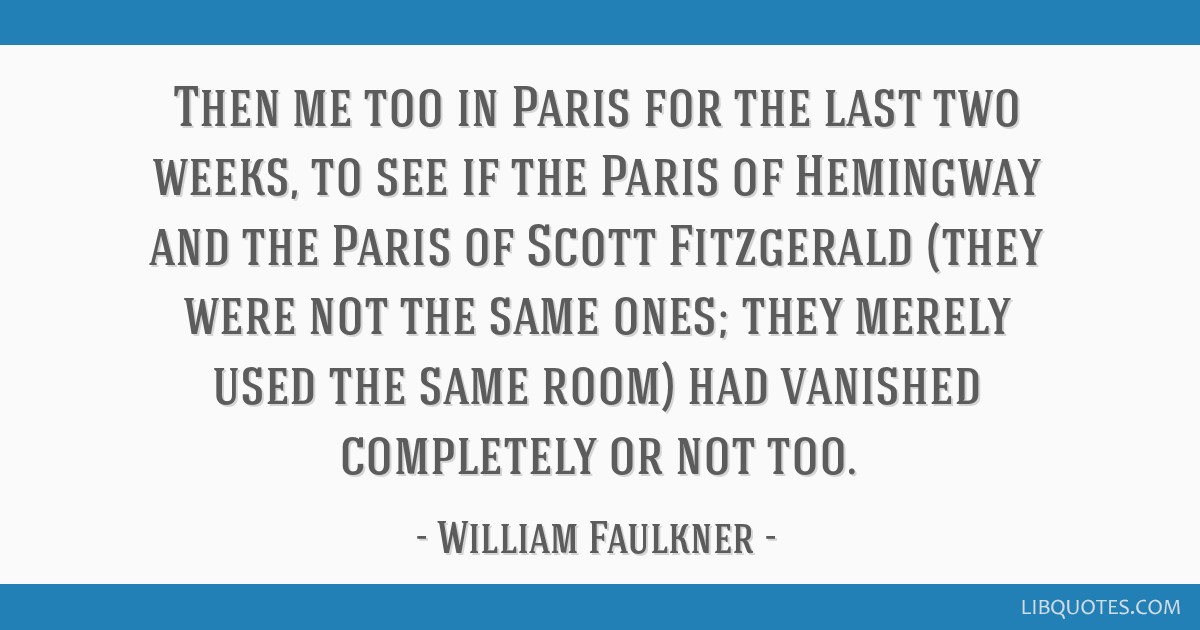 Then me too in Paris for the last two weeks, to see if the Paris of Hemingway and the Paris of Scott Fitzgerald (they were not the same ones; they...