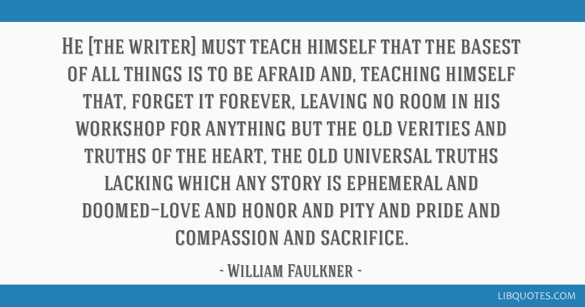 He [the writer] must teach himself that the basest of all things is to be afraid and, teaching himself that, forget it forever, leaving no room in...