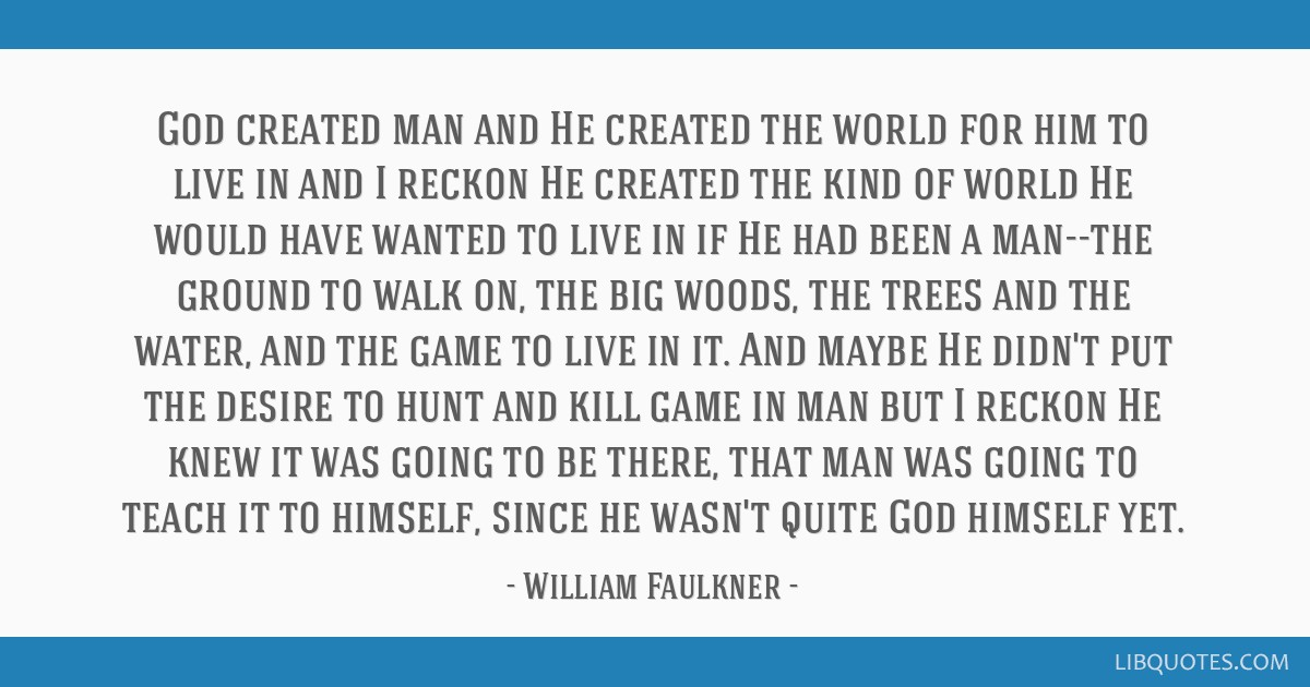 God created man and He created the world for him to live in and I reckon He created the kind of world He would have wanted to live in if He had been...