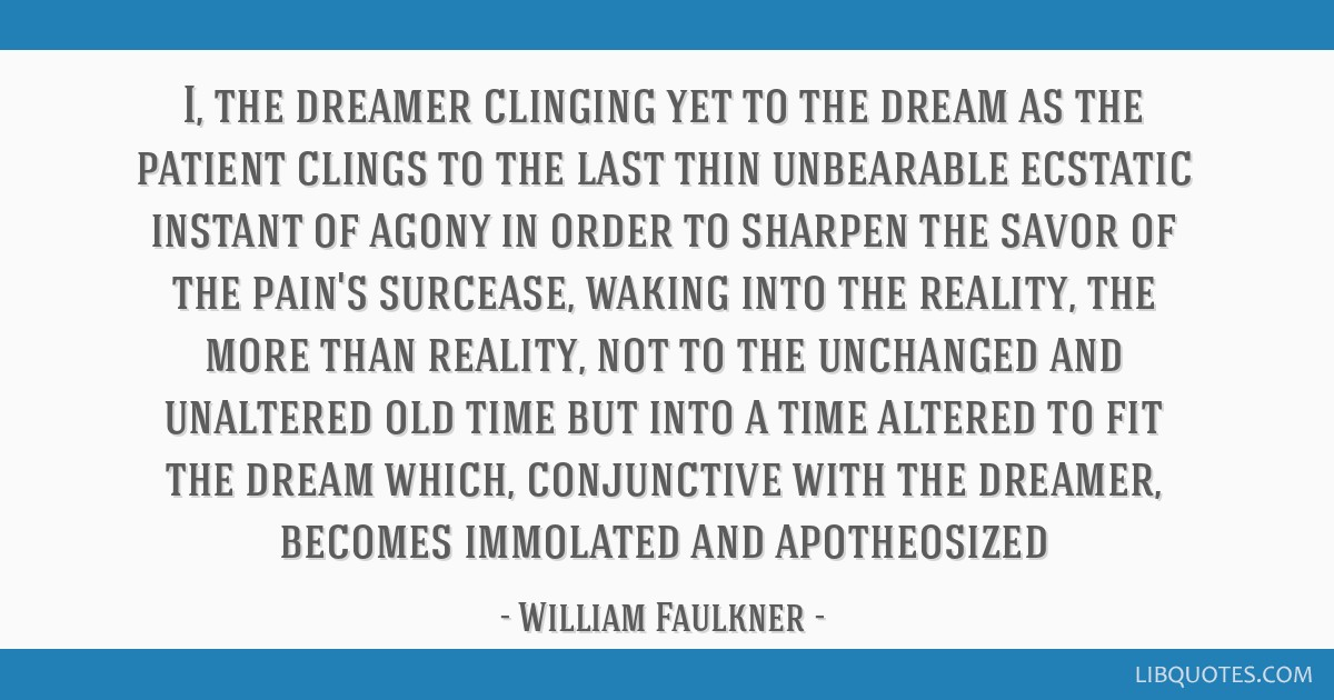 I, the dreamer clinging yet to the dream as the patient clings to the last thin unbearable ecstatic instant of agony in order to sharpen the savor of ...