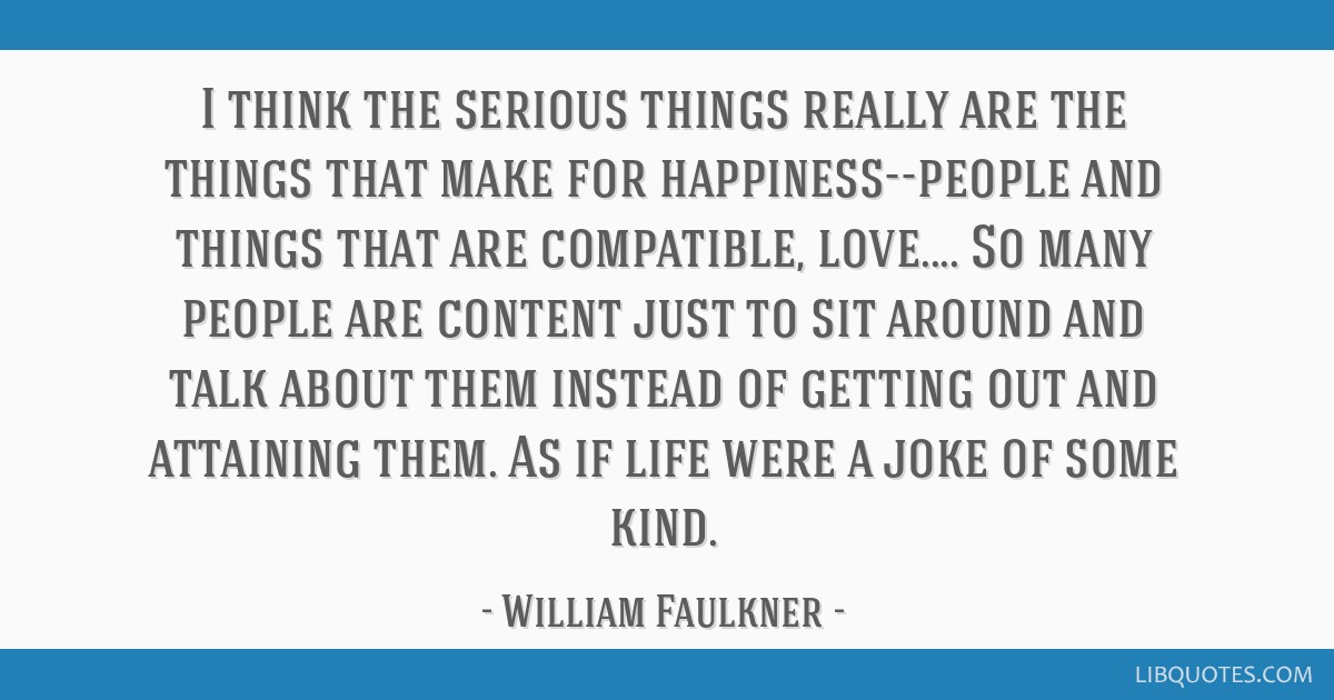 I think the serious things really are the things that make for happiness--people and things that are compatible, love.... So many people are content...