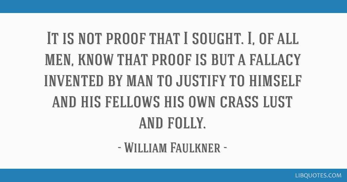 It is not proof that I sought. I, of all men, know that proof is but a fallacy invented by man to justify to himself and his fellows his own crass...