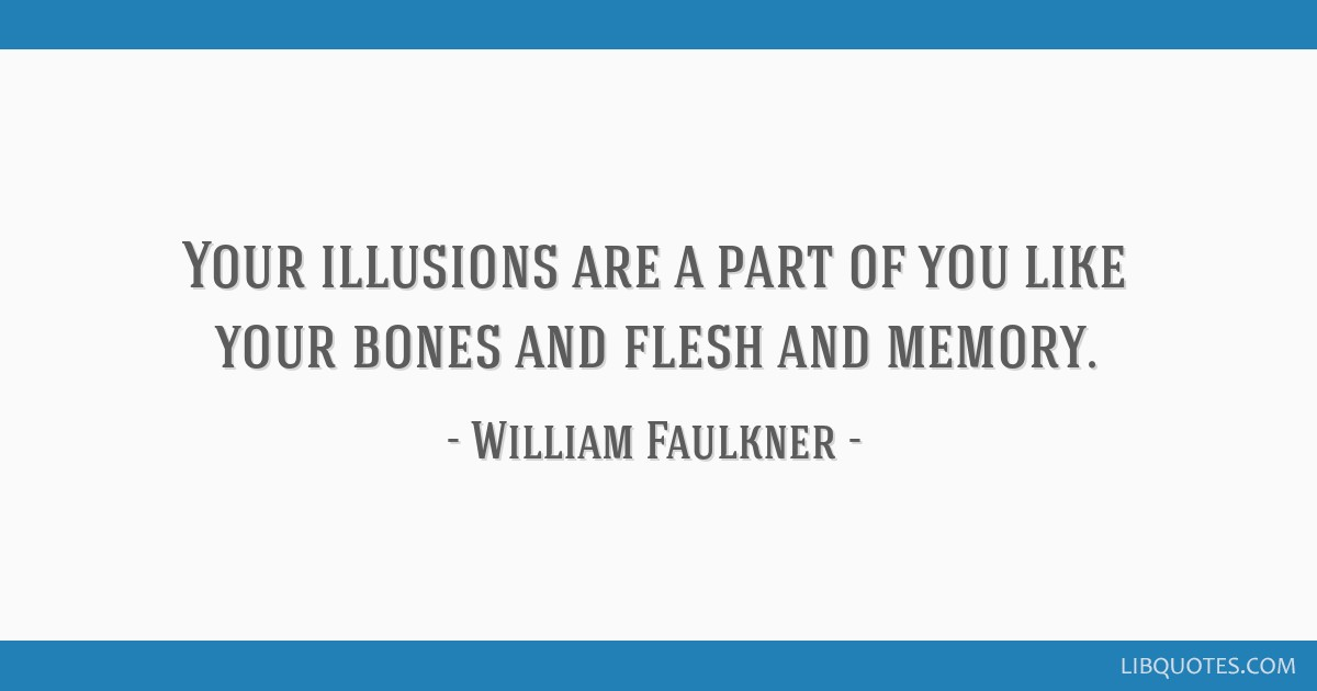 Your illusions are a part of you like your bones and flesh and memory.