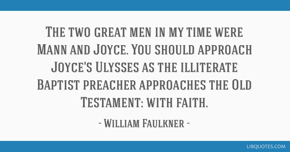 The two great men in my time were Mann and Joyce. You should approach Joyce's Ulysses as the illiterate Baptist preacher approaches the Old...