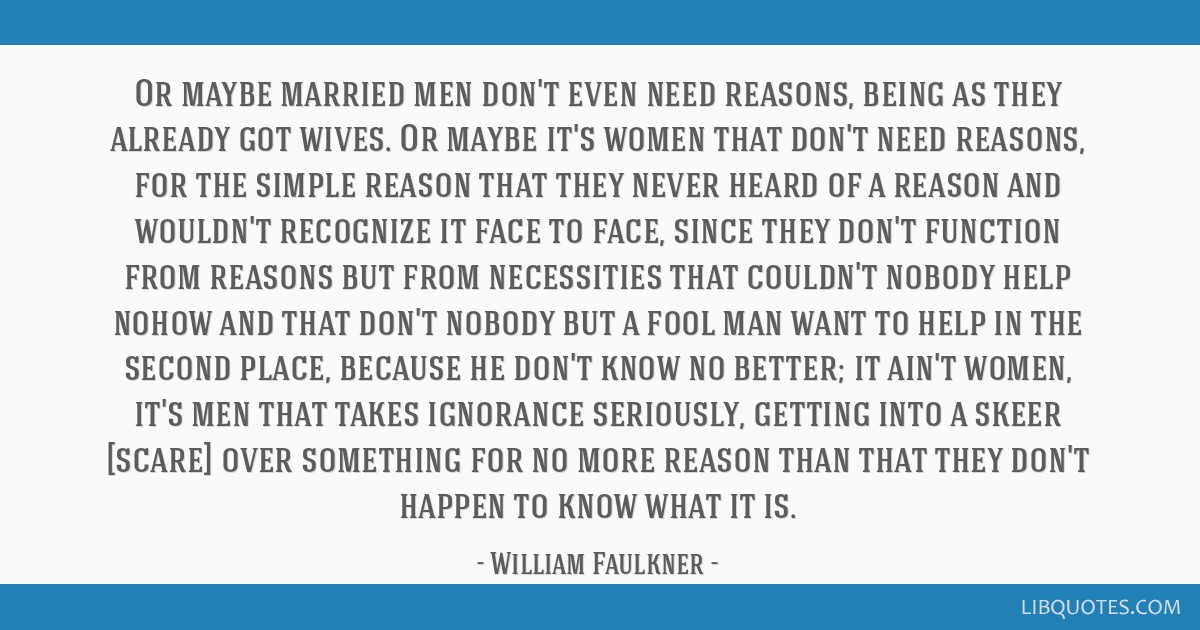 Or maybe married men don't even need reasons, being as they already got wives. Or maybe it's women that don't need reasons, for the simple reason...